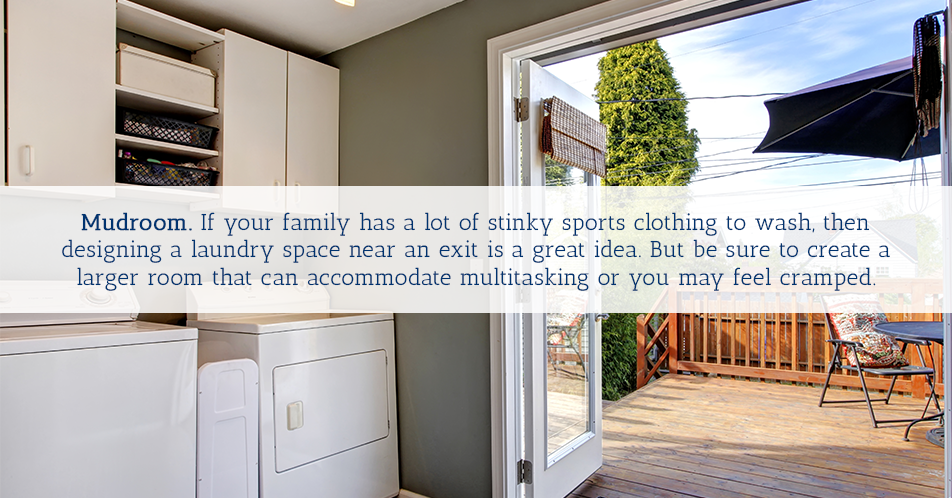 Mudroom. If your family has a lot of stinky sports clothing to wash, then designing a laundry space near an exit is a great idea. But be sure to create a larger room that can accommodate multitasking or you may feel cramped.