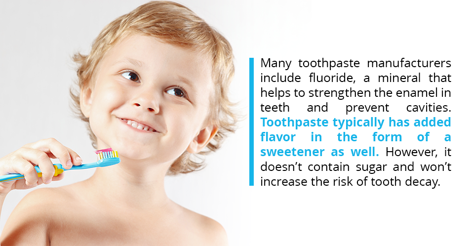 Many toothpaste manufacturers include fluoride, a mineral that helps to strengthen the enamel in teeth and prevent cavities. Toothpaste typically has added flavor in the form of a sweetener as well. However, it doesn't contain sugar and won't increase the risk of tooth decay.