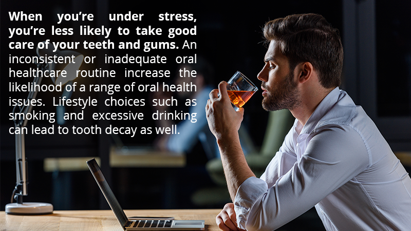 When you're under stress, you're less likely to take good care of your teeth and gums. An inconsistent or inadequate oral healthcare routine increase the likelihood of a range of oral health issues. Lifestyle choices such as smoking and excessive drinking can lead to tooth decay as well.