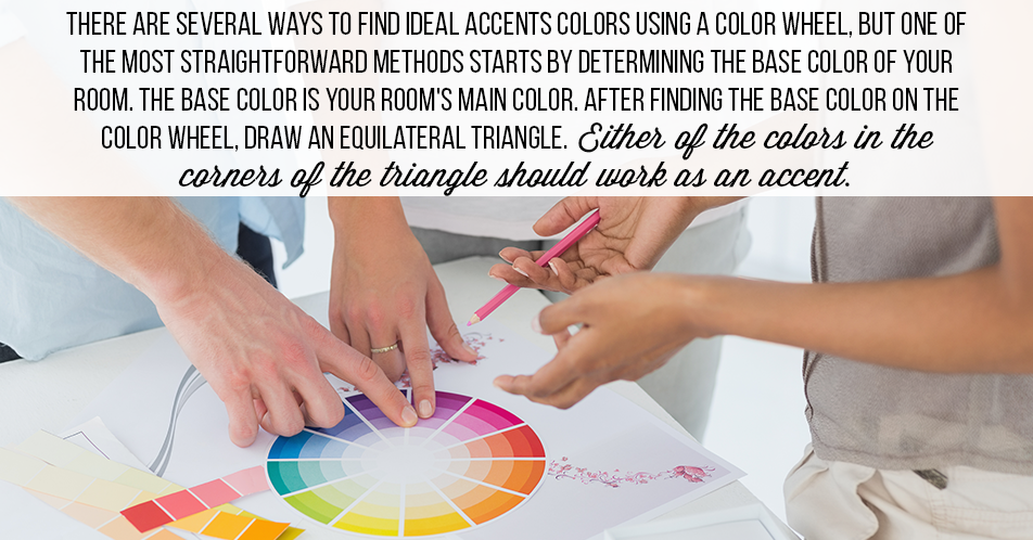 There are several ways to find ideal accents colors using a color wheel, but one of the most straightforward methods starts by determining the base color of your room. The base color is your room's main color. After finding the base color on the color wheel, draw an equilateral triangle. Either of the colors in the corners of the triangle should work as an accent.