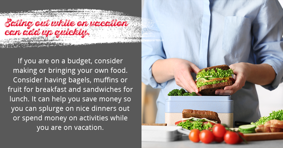 Eating out while on vacation can add up quickly. If you are on a budget, consider making or bringing your own food. Consider having bagels, muffins or fruit for breakfast and sandwiches for lunch. It can help you save money so you can splurge on nice dinners out or spend money on activities while you are on vacation.