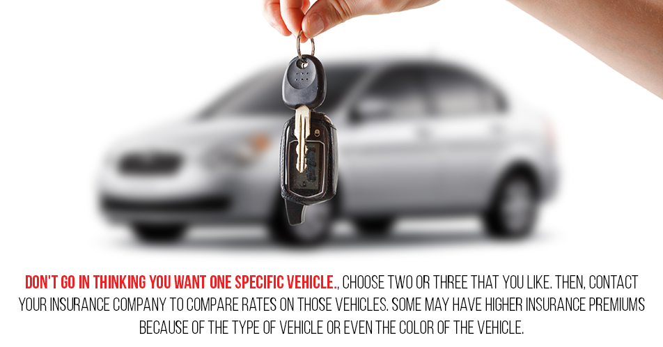 Don't go in thinking you want one specific vehicle. Choose two or three that you like. Then, contact your insurance company to compare rates on those vehicles. Some may have higher insurance premiums because of the type of vehicle or even the color of the vehicle.