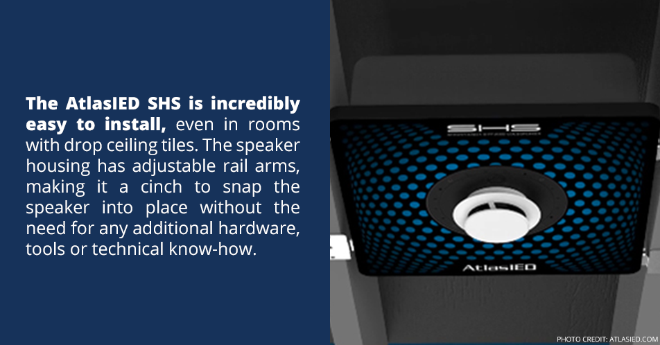 The AtlasIED SHS is incredibly easy to install, even in rooms with drop ceiling tiles. The speaker housing has adjustable rail arms, making it a cinch to snap the speaker into place without the need for any additional hardware, tools or technical know-how.