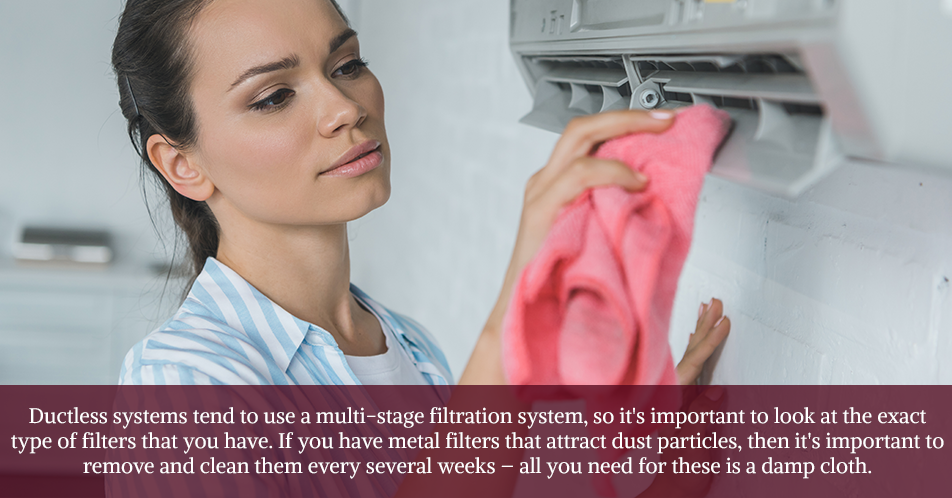 Ductless systems tend to use a multi-stage filtration system, so it's important to look at the exact type of filters that you have. If you have metal filters that attract dust particles, then it's important to remove and clean them every several weeks – all you need for these is a damp cloth.