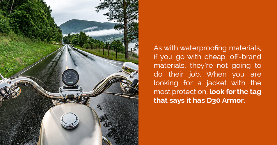 As with waterproofing materials, if you go with cheap, off-brand materials, they're not going to do their job. When you are looking for a jacket with the most protection, look for the tag that says it has D30 Armor.