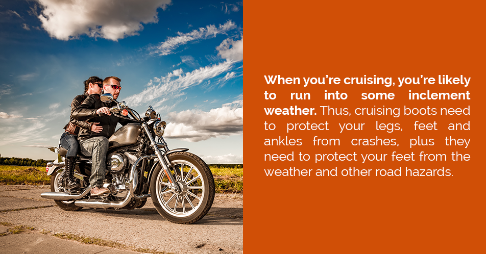 When you're cruising, you're likely to run into some inclement weather. Thus, cruising boots need to protect your legs, feet and ankles from crashes, plus they need to protect your feet from the weather and other road hazards.