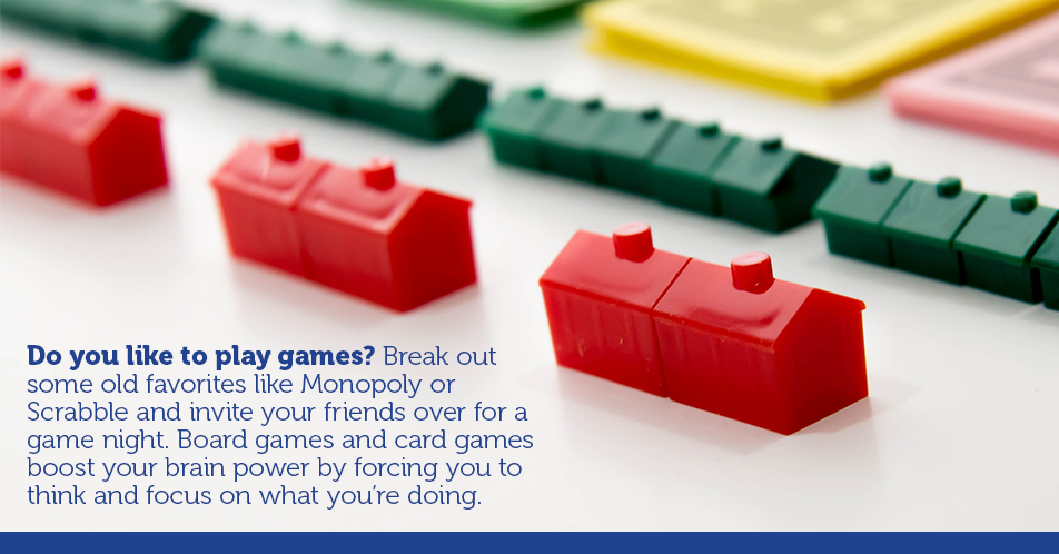 Do you like to play games? Break out some old favorites like Monopoly or Scrabble and invite your friends over for a game night. Board games and card games boost your brain power by forcing you to think and focus on what you're doing.