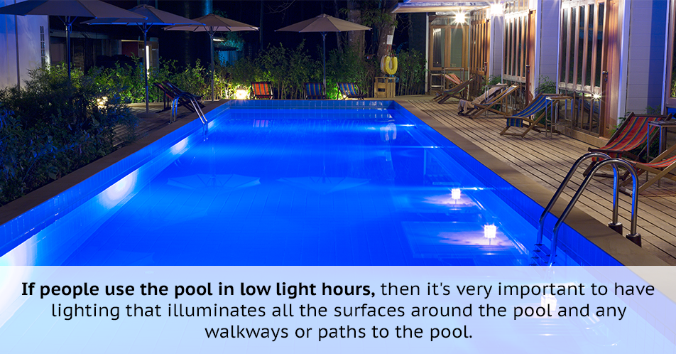 If people use the pool in low light hours, then it's very important to have lighting that illuminates all the surfaces around the pool and any walkways or paths to the pool.