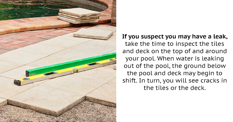 If you suspect you may have a leak, take the time to inspect the tiles and deck on the top of and around your pool. When water is leaking out of the pool, the ground below the pool and deck may begin to shift. In turn, you will see cracks in the tiles or the deck.