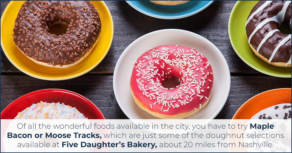 Of all the wonderful foods available in the city, you have to try Maple Bacon or Moose Tracks, which are just some of the doughnut selections available at Five Daughter's Bakery, about 20 miles from Nashville.