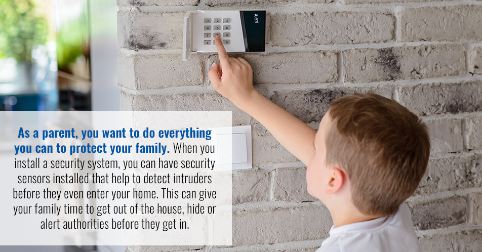 As a parent, you want to do everything you can to protect your family. When you install a security system, you can have security sensors installed that help to detect intruders before they even enter your home. This can give your family time to get out of the house, hide or alert authorities before they get in.