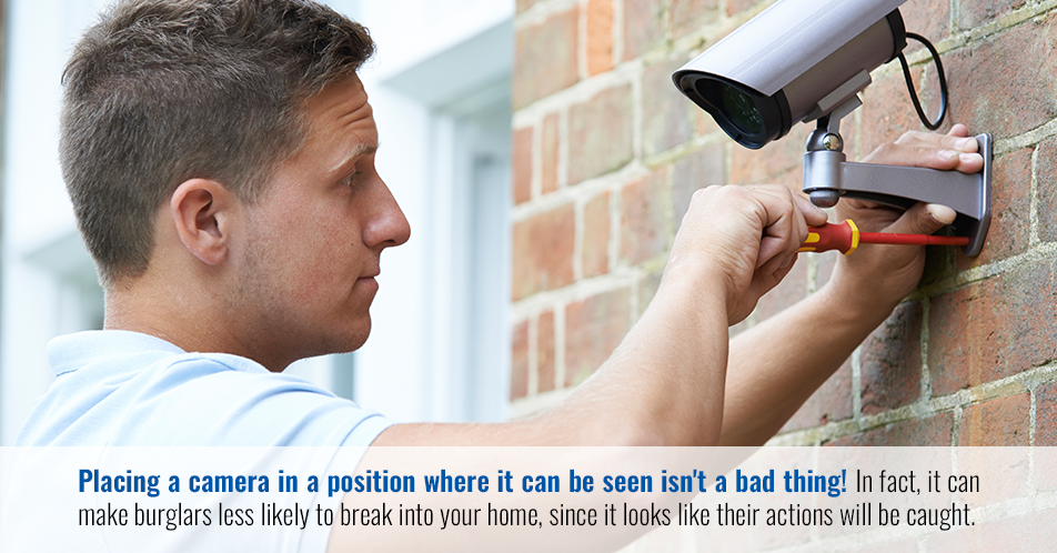Placing a camera in a position where it can be seen isn't a bad thing! In fact, it can make burglars less likely to break into your home, since it looks like their actions will be caught.
