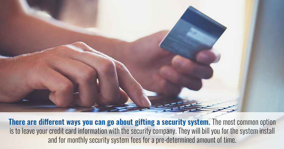 There are different ways you can go about gifting a security system. The most common option is to leave your credit card information with the security company. They will bill you for the system install and for monthly security system fees for a pre-determined amount of time.