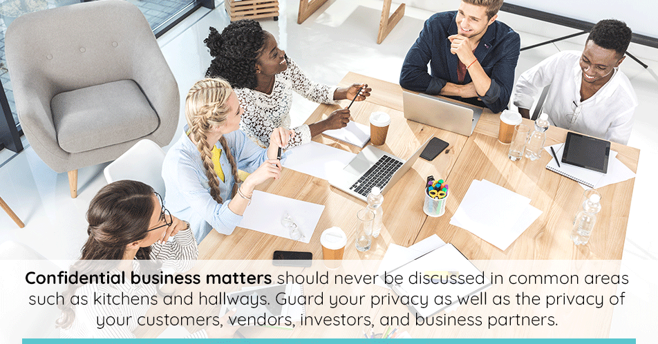 In a public space, confidential business matters should never be discussed. If you feel as though others can hear you, take your conversations to a more appropriate, private area. This is not only for your security, but also for the security of your customers, vendors, investors, and business partners.