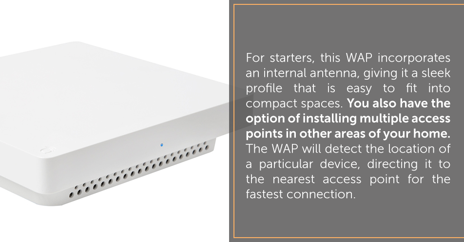 For starters, this WAP incorporates an internal antenna, giving it a sleek profile that is easy to fit into compact spaces. You also have the option of installing multiple access points in other areas of your home. The WAP will detect the location of a particular device, directing it to the nearest access point for the fastest connection.