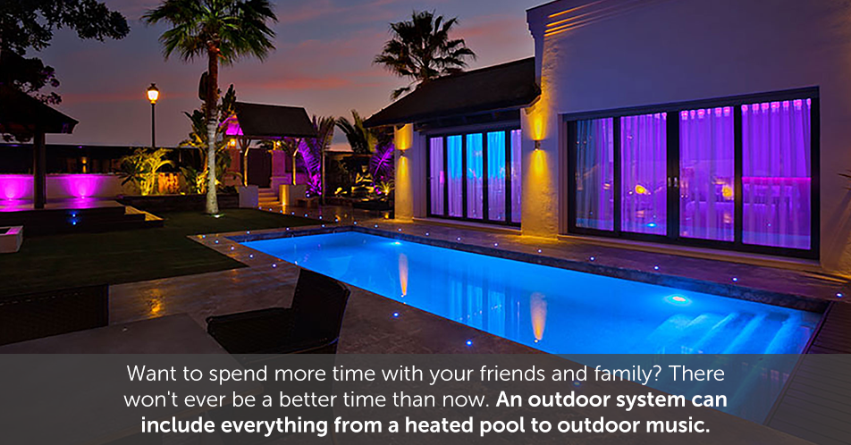 Want to spend more time with your friends and family? There won't ever be a better time than now. An outdoor system can include everything from a heated pool to outdoor music.'