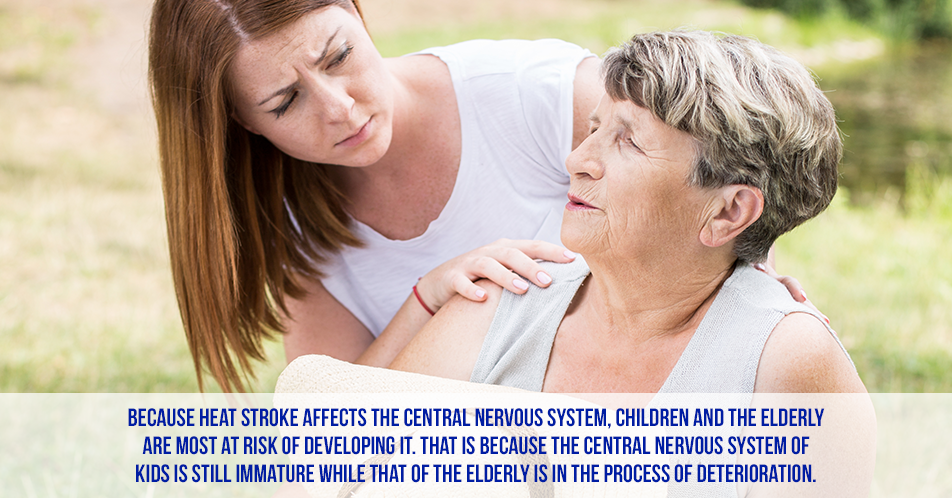 Because heat stroke affects the central nervous system, children and the elderly are most at risk of developing it. That is because the central nervous system of kids is still immature while that of the elderly is in the process of deterioration.