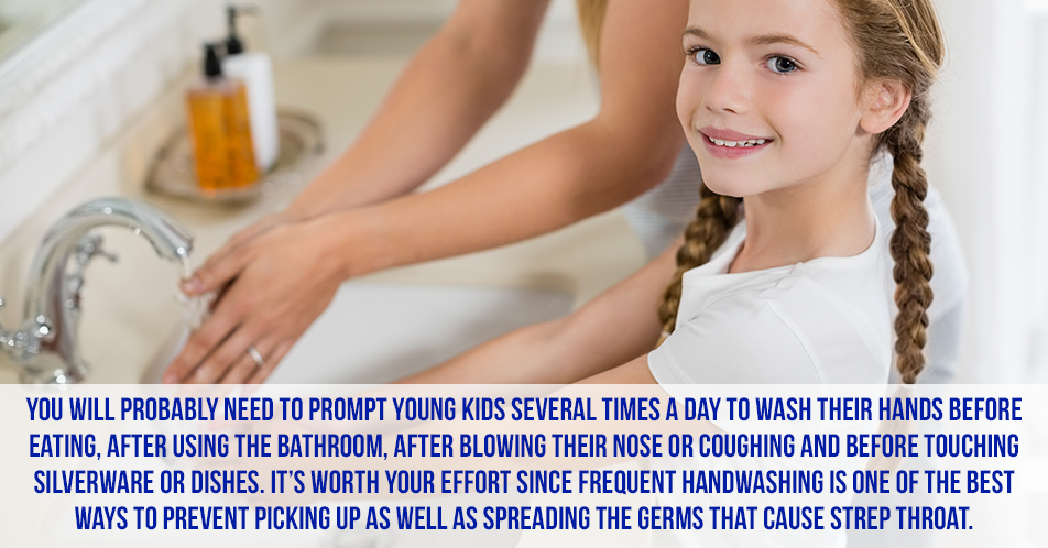 You will probably need to prompt young kids several times a day to wash their hands before eating, after using the bathroom, after blowing their nose or coughing and before touching silverware or dishes. It's worth your effort since frequent handwashing is one of the best ways to prevent picking up as well as spreading the germs that cause strep throat.