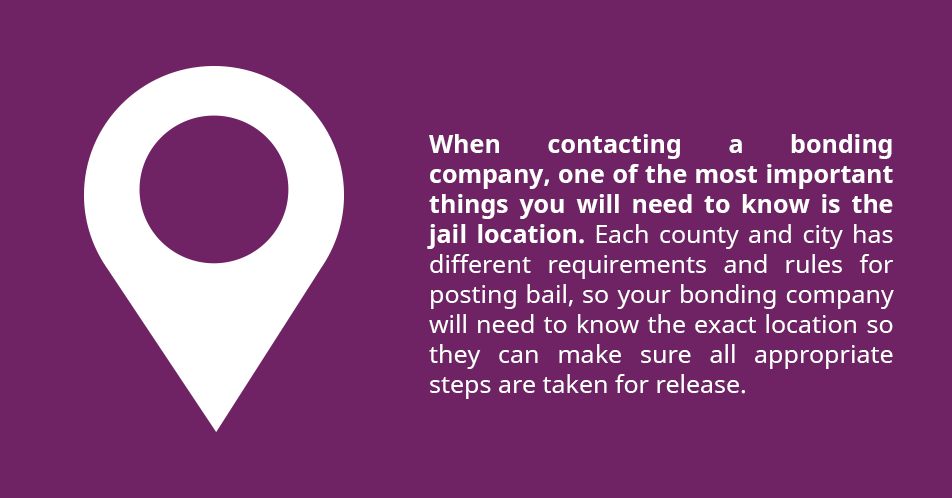 When contacting a bonding company, one of the most important things you will need to know is the jail location. Each county and city has different requirements and rules for posting bail, so your bonding company will need to know the exact location so they can make sure all appropriate steps are taken for release.