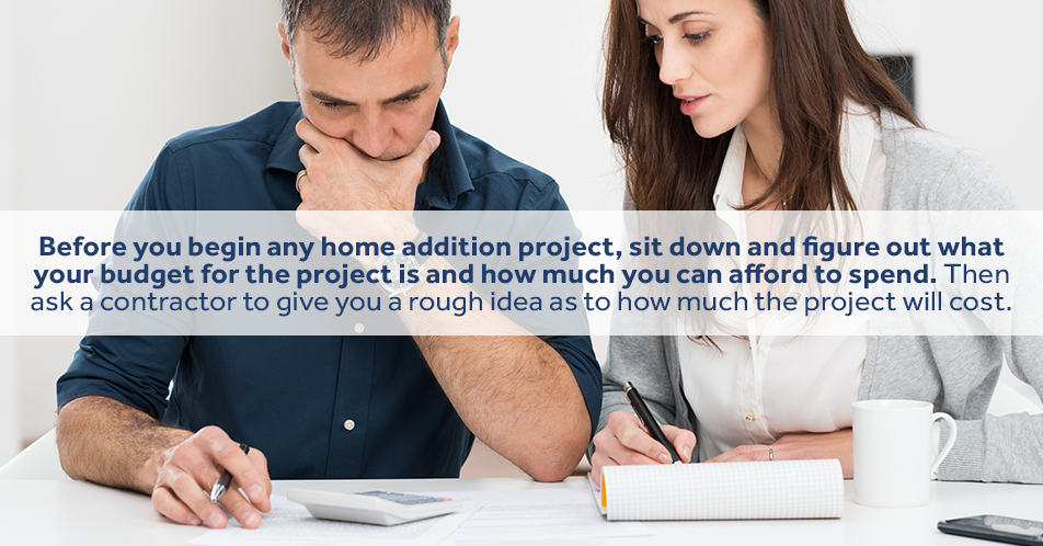 Before you begin any home addition project, sit down and figure out what your budget for the project is and how much you can afford to spend. Then ask a contractor to give you a rough idea as to how much the project will cost.