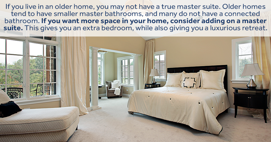If you live in an older home, you may not have a true master suite. Older homes tend to have smaller master bathrooms, and many do not have a connected bathroom. If you want more space in your home, consider adding on a master suite. This gives you an extra bedroom, while also giving you a luxurious retreat.