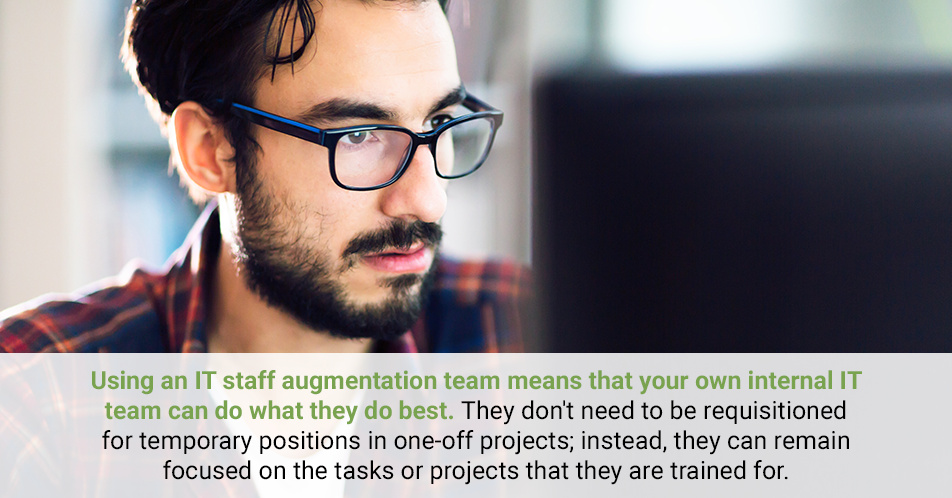 Using an IT staff augmentation team means that your own internal IT team can do what they do best. They don't need to be requisitioned for temporary positions in one-off projects; instead, they can remain focused on the tasks or projects that they are trained for.
