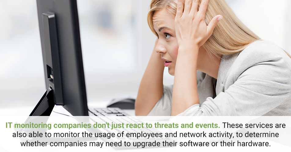 IT monitoring companies don't just react to threats and events. These services are also able to monitor the usage of employees and network activity, to determine whether companies may need to upgrade their software or their hardware.
