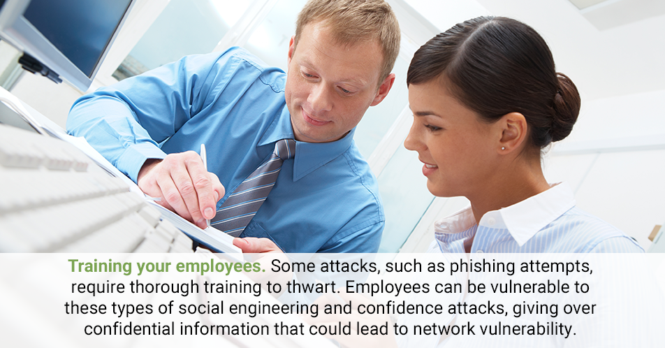 Training your employees. Some attacks, such as phishing attempts, require thorough training to thwart. Employees can be vulnerable to these types of social engineering and confidence attacks, giving over confidential information that could lead to network vulnerability.