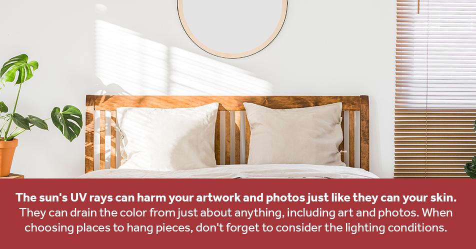 The sun's UV rays can harm your artwork and photos just like they can your skin. They can drain the color from just about anything, including art and photos. When choosing places to hang pieces, don't forget to consider the lighting conditions.