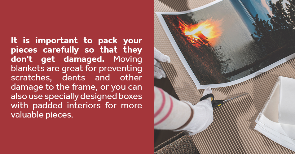 It is important to pack your pieces carefully so that they don't get damaged. Moving blankets are great for preventing scratches, dents and other damage to the frame, or you can also use specially designed boxes with padded interiors for more valuable pieces.