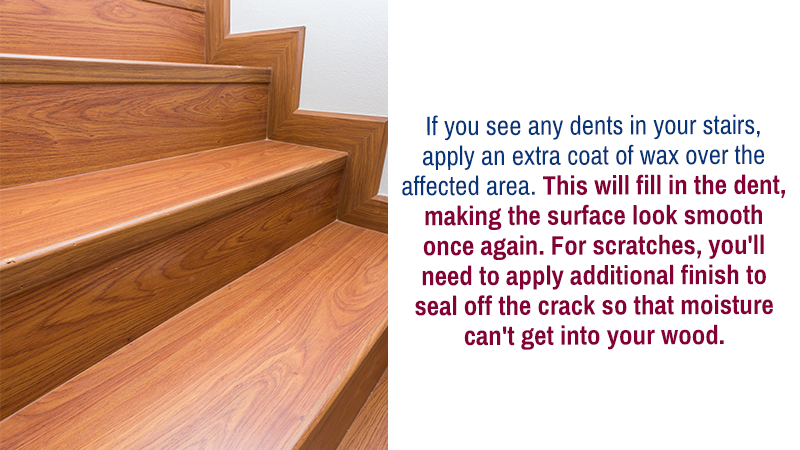 If you see any dents in your stairs, apply an extra coat of wax over the affected area. This will fill in the dent, making the surface look smooth once again. For scratches, you'll need to apply additional finish to seal off the crack so that moisture can't get into your wood.
