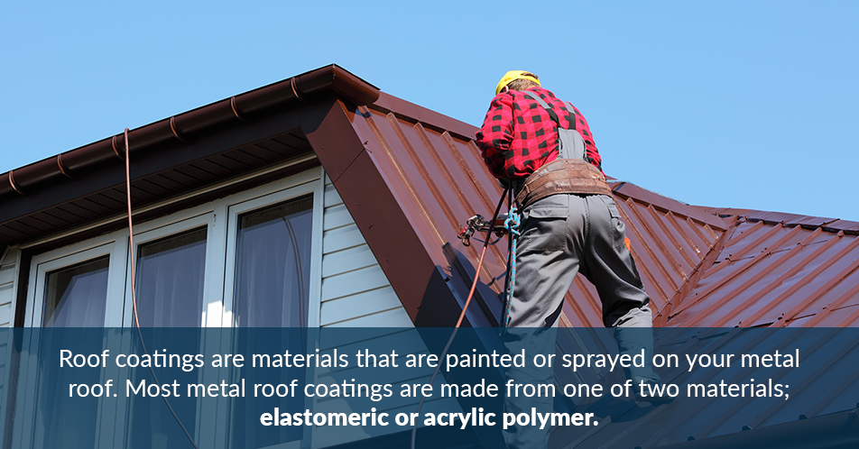 Roof coatings are materials that are painted or sprayed on your metal roof. Most metal roof coatings are made from one of two materials; elastomeric or acrylic polymer.