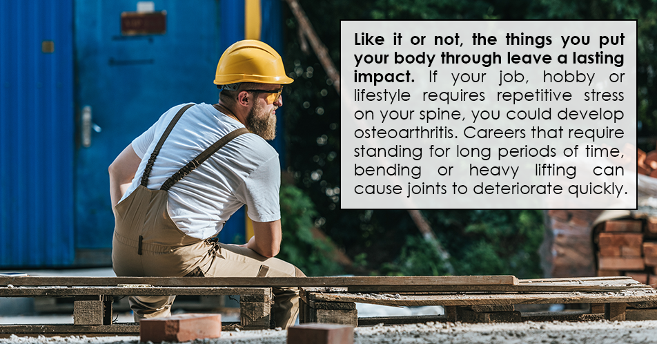 Like it or not, the things you put your body through leave a lasting impact. If your job, hobby or lifestyle requires repetitive stress on your spine, you could develop osteoarthritis. Careers that require standing for long periods of time, bending or heavy lifting can cause joints to deteriorate quickly.