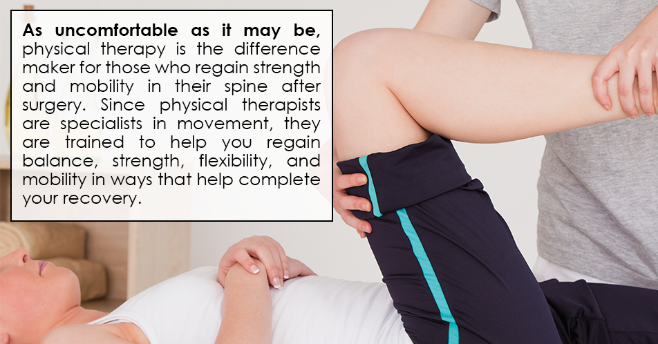 As uncomfortable as it may be, physical therapy is the difference maker for those who regain strength and mobility in their spine after surgery. Since physical therapists are specialists in movement, they are trained to help you regain balance, strength, flexibility, and mobility in ways that help complete your recovery.
