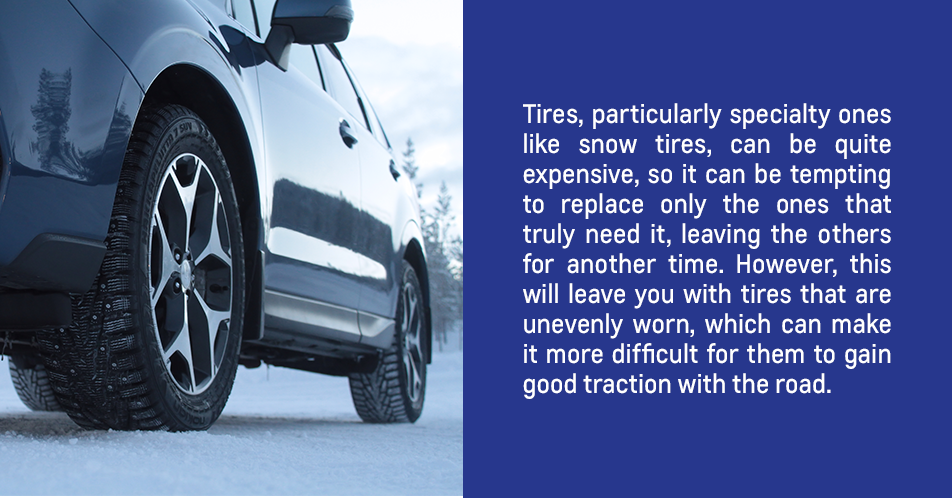 Tires, particularly specialty ones like snow tires, can be quite expensive, so it can be tempting to replace only the ones that truly need it, leaving the others for another time. However, this will leave you with tires that are unevenly worn, which can make it more difficult for them to gain good traction with the road.