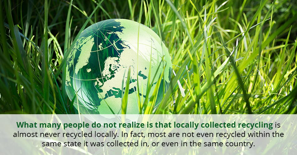 What many people do not realize is that locally collected recycling is almost never recycled locally. In fact, most are not even recycled within the same state it was collected in, or even in the same country.