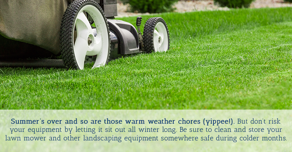 Summer's over and so are those warm weather chores (yippee!). But don't risk your equipment by letting it sit out all winter long. Be sure to clean and store your lawn mower and other landscaping equipment somewhere safe during colder months.