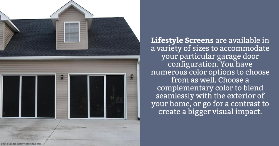 Lifestyle Screens are available in a variety of sizes to accommodate your particular garage door configuration. You have numerous color options to choose from as well. Choose a complementary color to blend seamlessly with the exterior of your home, or go for a contrast to create a bigger visual impact.