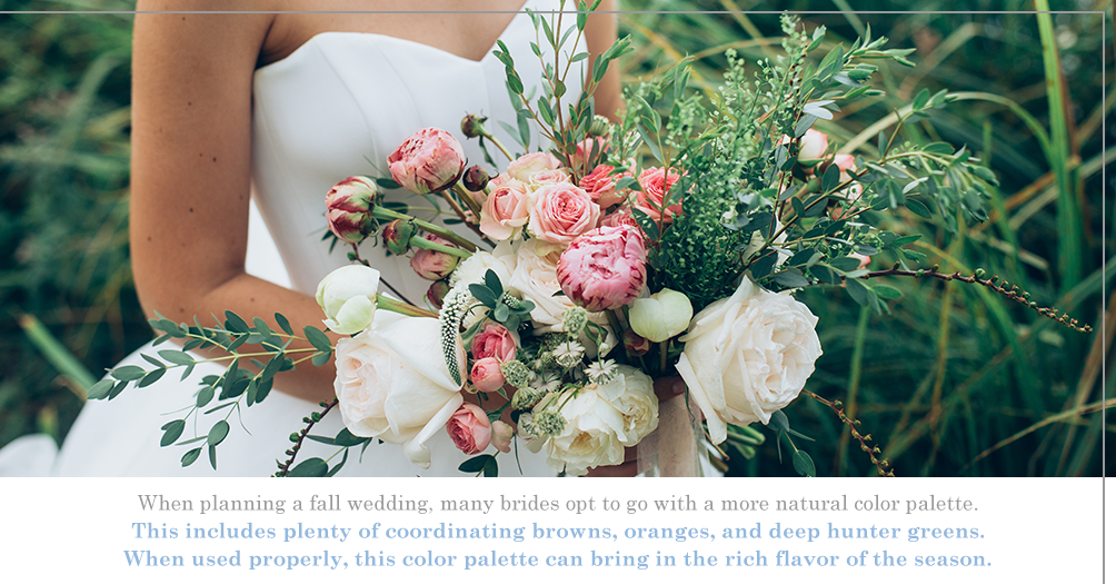 When planning a fall wedding, many brides opt to go with a more natural color palette. This includes plenty of coordinating browns, oranges, and deep hunter greens. When used properly, this color palette can bring in the rich flavor of the season. or