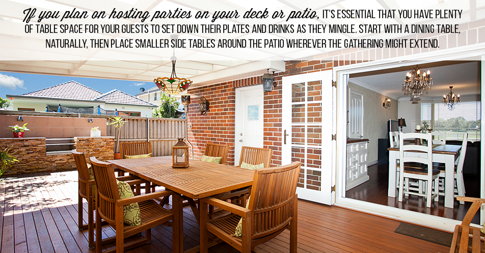 If you plan on hosting parties on your deck or patio, it's essential that you have plenty of table space for your guests to set down their plates and drinks as they mingle. Start with a dining table, naturally, then place smaller side tables around the patio wherever the gathering might extend.