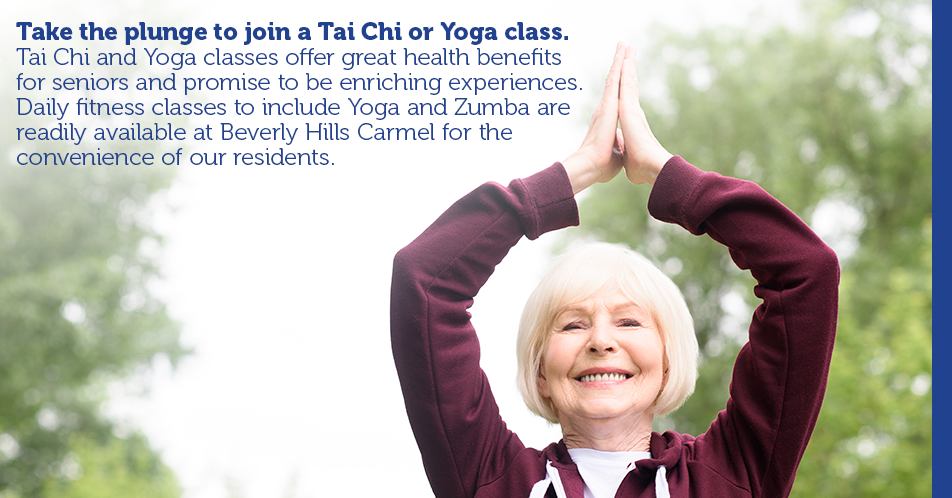 Take the plunge to join a Tai Chi or Yoga class. Tai Chi and Yoga classes offer great health benefits for seniors and promise to be enriching experiences. Daily fitness classes to include Yoga and Zumba are readily available at Beverly Hills Carmel for the convenience of our residents.