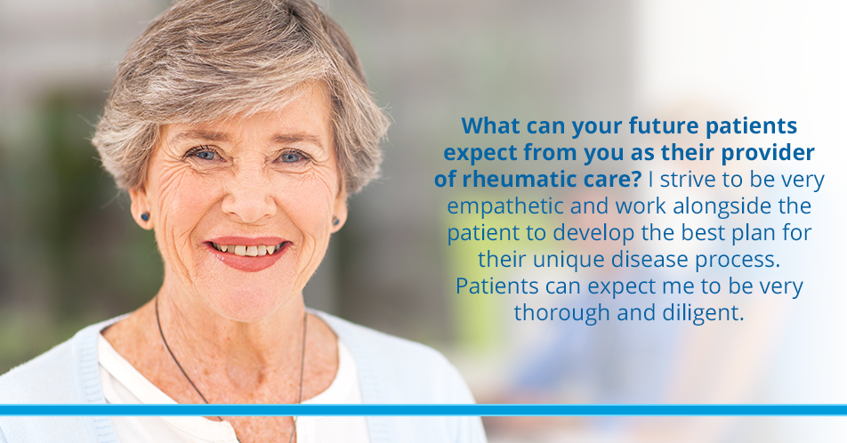 What can your future patients expect from you as their provider of rheumatic care? I strive to be very empathetic and work alongside the patient to develop the best plan for their unique disease process. Patients can expect me to be very thorough and diligent.