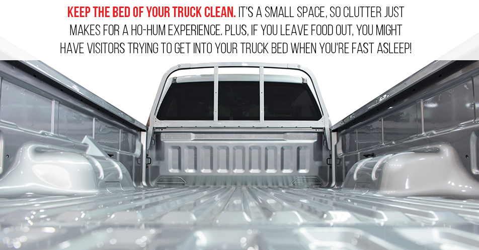 Keep the bed of your truck clean. It's a small space, so clutter just makes for a ho-hum experience. Plus, if you leave food out, you might have visitors trying to get into your truck bed when you're fast asleep!