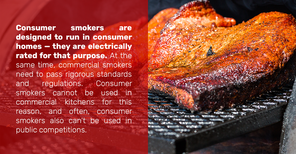Consumer smokers are designed to run in consumer homes — they are electrically rated for that purpose. At the same time, commercial smokers need to pass rigorous standards and regulations. Consumer smokers cannot be used in commercial kitchens for this reason, and often, consumer smokers also can't be used in public competitions.