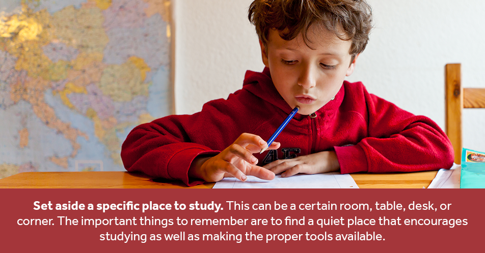 Set aside a specific place to study. This can be a certain room, table, desk, or corner. The important things to remember are to find a quiet place that encourages studying as well as making the proper tools available.