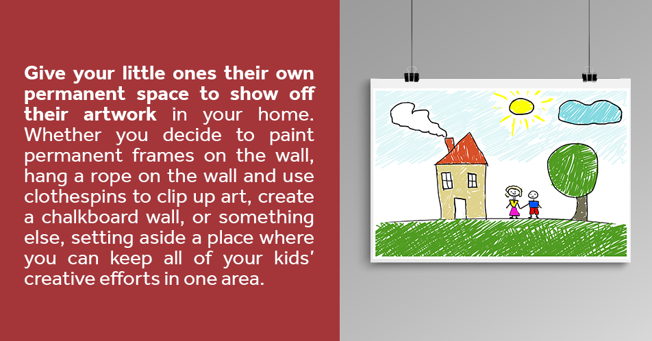 Give your little ones their own permanent space to show off their artwork in your home. Whether you decide to paint permanent frames on the wall, hang a rope on the wall and use clothespins to clip up art, create a chalkboard wall, or something else, setting aside a place where you can keep all of your kids' creative efforts in one area.