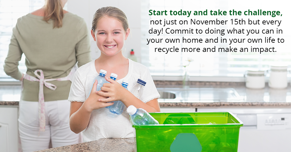 Start today and take the challenge, not just on November 15th but every day! Commit to doing what you can in your own home and in your own life to recycle more and make an impact.
