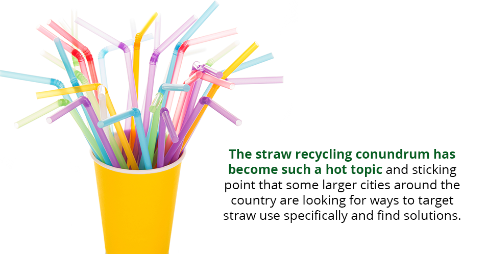 The straw recycling conundrum has become such a hot topic and sticking point that some larger cities around the country are looking for ways to target straw use specifically and find solutions.