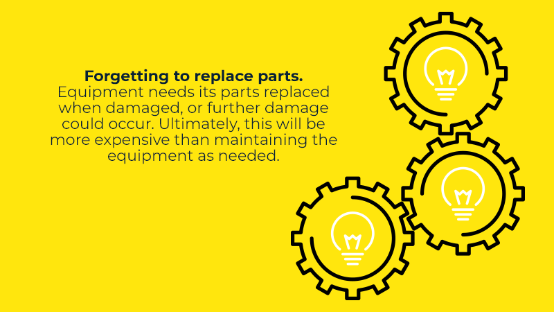 Forgetting to replace parts. Equipment needs its parts replaced when damaged, or further damage could occur. Ultimately, this will be more expensive than maintaining the equipment as needed.