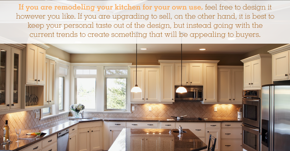 If you are remodeling your kitchen for your own use, feel free to design it however you like. If you are upgrading to sell, on the other hand, it is best to keep your personal taste out of the design, but instead going with the current trends to create something that will be appealing to buyers.